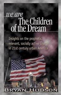 We Are the Children of the Dream: Insights on the Prophetic, Relevant and Socially Active Church in 21st Century Urban America