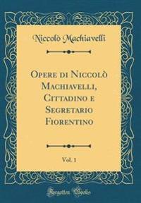 Opere di Niccolò Machiavelli, Cittadino e Segretario Fiorentino, Vol. 1 (Classic Reprint)