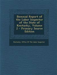 Biennial Report of the Labor Inspector of the State of Kentucky, Volume 2 - Primary Source Edition