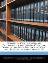 Reports of Cases Argued and Determined in the English Courts of Common Law: With Tables of the Cases and Principal Matters, Volume 30