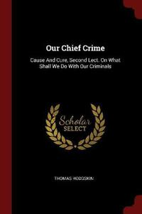 Our Chief Crime: Cause and Cure, Second Lect. on What Shall We Do with Our Criminals