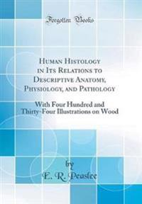 Human Histology in Its Relations to Descriptive Anatomy, Physiology, and Pathology