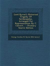 Lord Byron's Historical Tragedy Of Sardanapalus, Arranged For Representation By C. Calvert... - Primary Source Edition