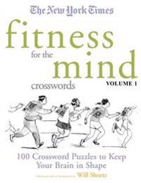 The New York Times Fitness for the Mind Crosswords Volume 1: 100 Crossword Puzzles to Keep Your Brain in Shape