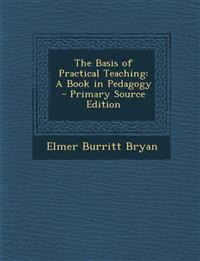 The Basis of Practical Teaching: A Book in Pedagogy - Primary Source Edition