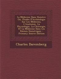 La Medecine Dans Homere: Ou, Etudes D'Archeologie Sur Les Medecins, L'Anatomie, La Physiologie, La Chirurgie, Et La Medecine Dans Les Poemes Ho