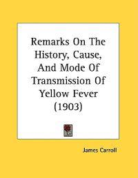 Remarks on the History, Cause, and Mode of Transmission of Yellow Fever