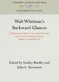 """Walt Whitman's Backward Glances: A Backward Glance O'Er Travel'd Roads,"""" and Two Contributory Essays Hitherto Uncollected]university of Pennsylvania P"""