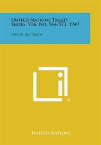 United Nations Treaty Series, V36, No. 564-573, 1949: Recueil Des Traites