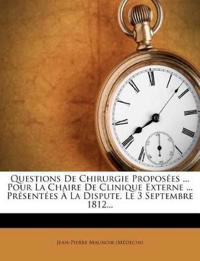 Questions De Chirurgie Proposées ... Pour La Chaire De Clinique Externe ... Présentées À La Dispute, Le 3 Septembre 1812...