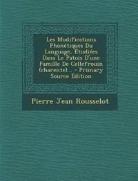 Les Modifications Phonétiques Du Language, Étudiées Dans Le Patois D'une Famille De Cellefrouin (charente)... - Primary Source Edition