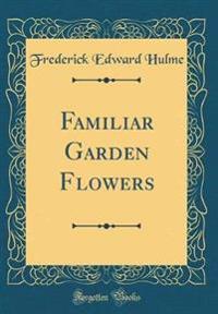Familiar Garden Flowers (Classic Reprint)