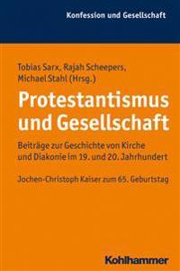 Protestantismus Und Gesellschaft: Beitrage Zur Geschichte Von Kirche Und Diakonie Im 19. Und 20. Jahrhundert.Jochen-Christoph Kaiser Zum 65. Geburtsta