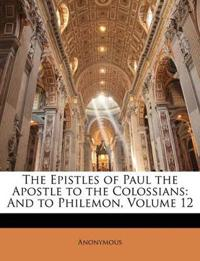 The Epistles of Paul the Apostle to the Colossians: And to Philemon, Volume 12