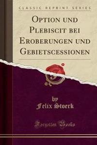 Option Und Plebiscit Bei Eroberungen Und Gebietscessionen (Classic Reprint)