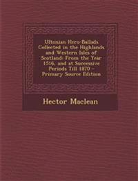 Ultonian Hero-Ballads Collected in the Highlands and Western Isles of Scotland: From the Year 1516, and at Successive Periods Till 1870