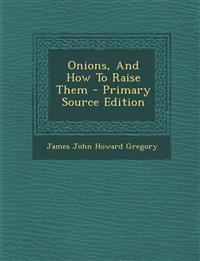 Onions, And How To Raise Them - Primary Source Edition