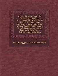 Oxonia Illustrata,: Of Het Verheerlykt Oxford, Vervattende De Gezichten Der Zelve Stad, Met Haare Gebouwen, Lust-huizen, En Andere Omleggende Plaatzen