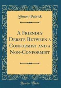 A Friendly Debate Between a Conformist and a Non-Conformist (Classic Reprint)
