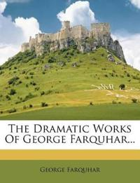 The Dramatic Works Of George Farquhar...