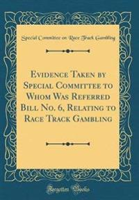 Evidence Taken by Special Committee to Whom Was Referred Bill No. 6, Relating to Race Track Gambling (Classic Reprint)