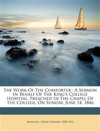 The work of the comforter : a sermon in behalf of the King's College Hospital, preached in the chapel of the college, on Sunday, June 14, 1846