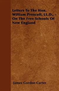 Letters To The Hon. William Prescott, LL.D., -  On The Free Schools Of New England