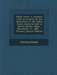 Oakes Ames. a Memoir; With an Account of the Dedication of the Oakes Ames Memorial Hall at North Easton, Mass., November 17, 1881 - Primary Source EDI