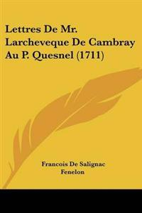 Lettres De Mr. Larcheveque De Cambray Au P. Quesnel