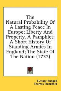The Natural Probability Of A Lasting Peace In Europe; Liberty And Property, A Pamphlet; A Short History Of Standing Armies In England; The State Of Th