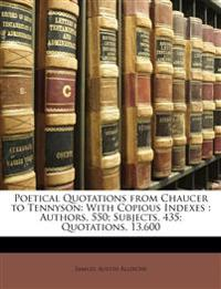 Poetical Quotations from Chaucer to Tennyson: With Copious Indexes : Authors, 550; Subjects, 435; Quotations, 13,600