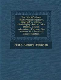 The World's Great Masterpieces: History, Biography, Science, Philosophy, Poetry, the Drama, Travel, Adventure, Fiction, Etc, Volume 13 - Primary Sourc