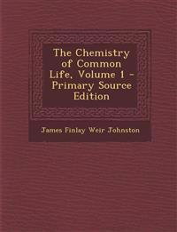 The Chemistry of Common Life, Volume 1 - Primary Source Edition