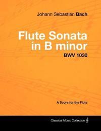 Johann Sebastian Bach - Flute Sonata in B Minor - Bwv 1030 - A Score for the Flute