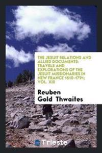 The Jesuit Relations and Allied Documents: Travels and Explorations of the Jesuit Missionaries in New France 1610-1791; Vol. XIII