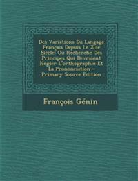 Des Variations Du Langage Français Depuis Le Xiie Siècle: Ou Recherche Des Principes Qui Devraient Négler L'orthographie Et La Prononciation - Primary