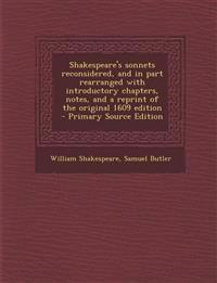 Shakespeare's sonnets reconsidered, and in part rearranged with introductory chapters, notes, and a reprint of the original 1609 edition  - Primary So