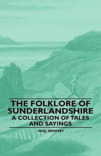 The Folklore Of Sunderlandshire - A Collection Of Tales And Sayings