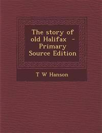 The story of old Halifax  - Primary Source Edition