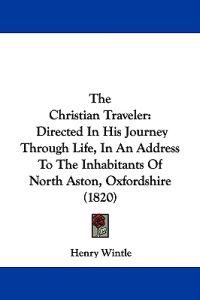 The Christian Traveler: Directed In His Journey Through Life, In An Address To The Inhabitants Of North Aston, Oxfordshire (1820)