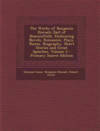 The Works of Benjamin Disraeli: Earl of Beaconsfield, Embracing Novels, Romances, Plays, Poems, Biography, Short Stories and Great Speeches, Volume 2