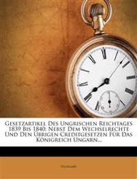 Gesetzartikel Des Ungrischen Reichtages 1839 Bis 1840: Nebst Dem Wechselrechte Und Den Brigen Creditgesetzen Fur Das K Nigreich Ungarn...