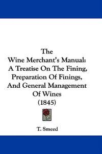 The Wine Merchant's Manual: A Treatise On The Fining, Preparation Of Finings, And General Management Of Wines (1845)