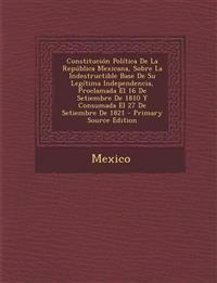 Constitución Política De La República Mexicana, Sobre La Indestructible Base De Su Legítima Independencia, Proclamada El 16 De Setiembre De 1810 Y Con