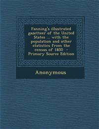 Fanning's Illustrated Gazetteer of the United States ... with the Population and Other Statistics from the Census of 1850 - Primary Source Edition
