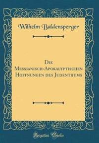 Die Messianisch-Apokalyptischen Hoffnungen Des Judenthums (Classic Reprint)