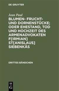 Sumen- Frucht- Und Dornenstücke; Oder Ehestand, Tod Und Hochzeit Des Armenadvokaten Firmian Stanislaus Siebenkäs