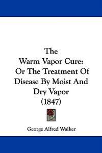 The Warm Vapor Cure: Or The Treatment Of Disease By Moist And Dry Vapor (1847)