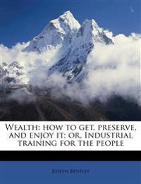 Wealth: how to get, preserve, and enjoy it; or, Industrial training for the people