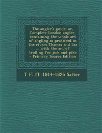 The Angler's Guide; Or, Complete London Angler, Containing the Whole Art of Angling as Practiced in the Rivers Thames and Lea ... with the Art of Trol